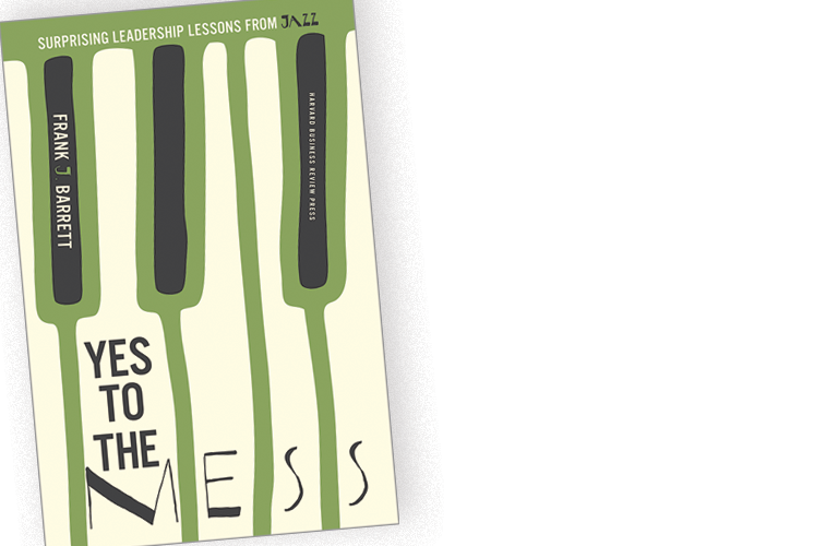 Yes to the Mess: Surprising Leadership Lessons from Jazz by Frank J. Barrett – A BOOK APPRECIATION BY NEENA VERMA